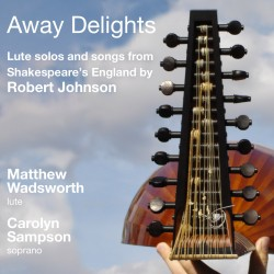 Away Delights: Lute solos and songs from Shakespeare's England